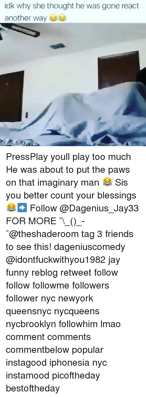 Friends, Funny, and Jay: idk why she thought he was gone react  another way PressPlay youll play too much He was about to put the paws on that imaginary man 😂 Sis you better count your blessings 😂➡️ Follow @Dagenius_Jay33 FOR MORE ¯\_(ツ)_-¯@theshaderoom tag 3 friends to see this! dageniuscomedy @idontfuckwithyou1982 jay funny reblog retweet follow follow followme followers follower nyc newyork queensnyc nycqueens nycbrooklyn followhim lmao comment comments commentbelow popular instagood iphonesia nyc instamood picoftheday bestoftheday