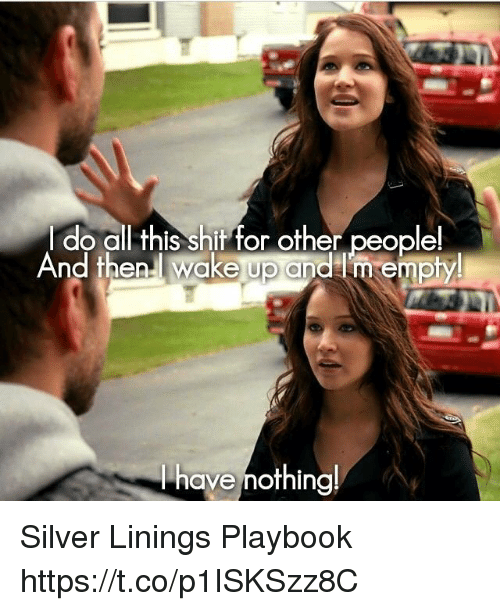 Memes, Shit, and Silver: Ido all this shit for other people!  And then.l wake up andlm empty  have mothing! Silver Linings Playbook https://t.co/p1ISKSzz8C