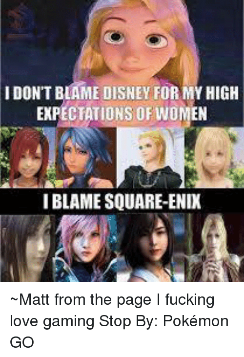 Game Stop: IDON'T BLAME DISNEY FOR MYHIGH  EXPECTATIONS OF WOMEN  IBLAME SQUARE-ENIX ~Matt from the page I fucking love gaming Stop By: Pokémon GO