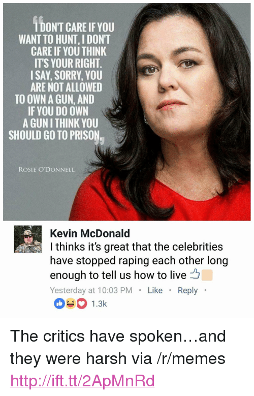 """odonnell: IDONT CARE IF YOU  WANT TO HUNT, I DONT  CARE IF YOU THINK  IT'S YOUR RIGHT  ISAY, SORRY, YOU  ARE NOT ALLOWED  TO OWN A GUN, AND  IF YOU DO OWN  A GUN I THINK YOU  SHOULD GO TO PRISON  ROSIE O'DONNELL  Kevin McDonald  I thinks it's great that the celebrities  have stopped raping each other long  enough to tell us how to live凸  Yesterday at 10:03 PMLike Reply  1.3k <p>The critics have spoken&hellip;and they were harsh via /r/memes <a href=""""http://ift.tt/2ApMnRd"""">http://ift.tt/2ApMnRd</a></p>"""