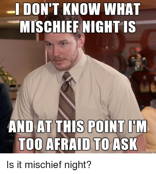 Imgur, Ask, and What: -IDON'T KNOW WHAT  MISCHIEF NIGHT IS  AND AT THIS POINT I'M  TOO AFRAID TO ASK  made on Imgur Is it mischief night?