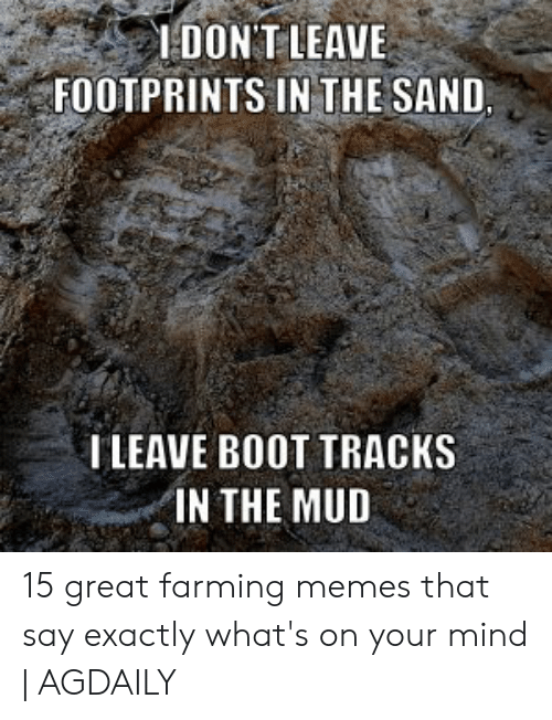 How Do You Say Meme: IDONT LEAVE  FOOTPRINTS IN THE SAND  ILEAVE BOOT TRACKS  IN THE MUD 15 great farming memes that say exactly what's on your mind | AGDAILY
