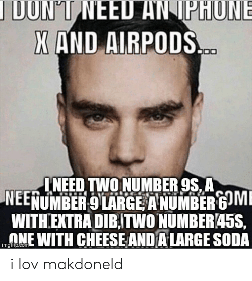iphon: IDONT NEED AN IPHON  X AND AIRPODS  INEED TWONUMBER 9S, A  NEENUMBER 9 LARGE ANUMBER 6 MI  WITHEXTRA DIBTWONUMBER45S,  NE WITH CHEESE AND A LARGE SODA  imgiflip.com i lov makdoneld