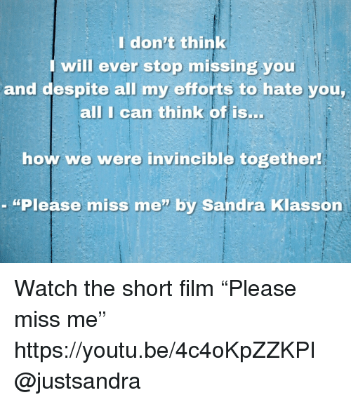 """Target, Watch, and Youtu: Idon't think  will ever stop missing you  and despite all my efforts to hate you  all I can think of isS..  how we were invincible together  - """"Please miss me"""" by Sandra Klasson Watch the short film """"Please miss me""""   https://youtu.be/4c4oKpZZKPI @justsandra"""