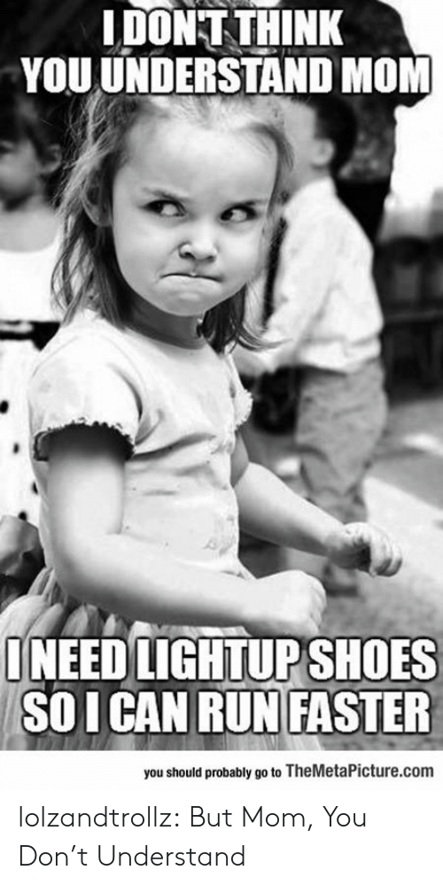 Run, Tumblr, and Blog: IDONT THINK  YOU UNDERSTAND MOM  ONEED LIGHTUPSHOES  SOICAN RUN FASSTER  you should probably go to TheMetaPicture.com lolzandtrollz:  But Mom, You Don't Understand