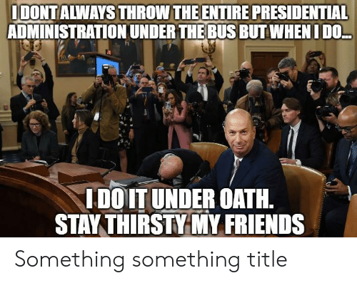 under the bus: IDONTALWAYS THROW THE ENTIRE PRESIDENTIAL  ADMINISTRATION UNDER THE BUS BUT WHEN I DO..  IDOIT UNDER OATH  STAY THIRSTY MY FRIENDS Something something title