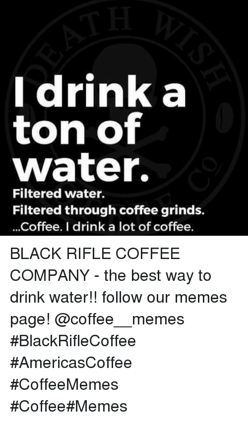Memes Page: Idrink a  ton of  water.  Filtered water.  Filtered through coffee grinds.  ...Coffee. I drink a lot of coffee. BLACK RIFLE COFFEE COMPANY - the best way to drink water!!     follow our memes page!     @coffee__memes    #BlackRifleCoffee #AmericasCoffee #CoffeeMemes #Coffee#Memes