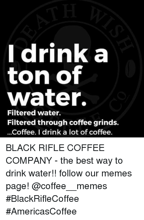 Memes, Best, and Black: Idrink a  ton of  water.  Filtered water.  Filtered through coffee grinds.  ...Coffee. I drink a lot of coffee. BLACK RIFLE COFFEE COMPANY - the best way to drink water!!     follow our memes page!     @coffee__memes    #BlackRifleCoffee #AmericasCoffee