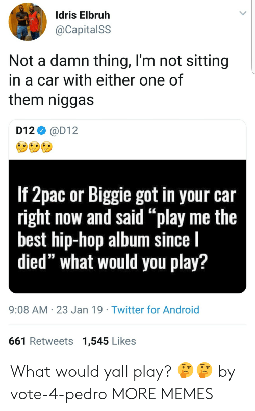 """pedro: Idris Elbruh  @CapitalSS  Not a damn thing, l'm not sitting  in a car with either one of  them niggas  D12 @D12  If 2pac or Biggie got in your car  right now and said """"play me the  best hip-hop album since l  died"""" what would you play?  9:08 AM 23 Jan 19 Twitter for Android  661 Retweets 1,545 Likes What would yall play? 🤔🤔 by vote-4-pedro MORE MEMES"""