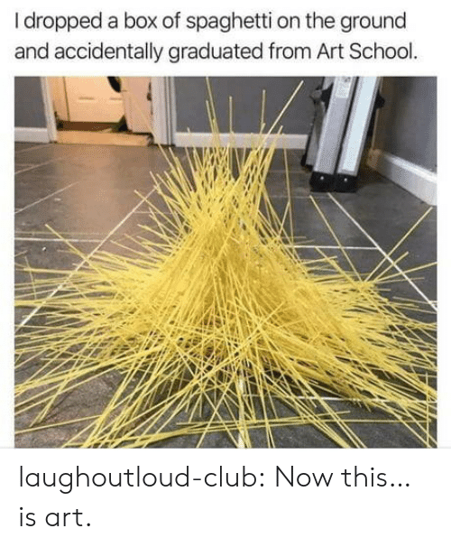 Club, School, and Tumblr: Idropped a box of spaghetti on the ground  and accidentally graduated from Art School laughoutloud-club:  Now this… is art.