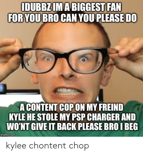 Kylee: IDUBBZIMABIGGEST FAN  FOR YOUBRO CAN YOU PLEASE DO  A CONTENT COPON MY FREIND  KYLE HE STOLE MY PSP CHARGER AND  WO'NT GIVE IT BACK PLEASE BROI BEG  imgflip.com kylee chontent chop