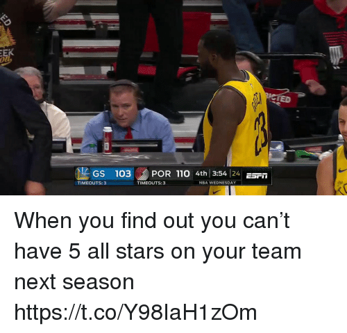 Andrew Bogut, Nba, and Sports: IED  GS 103POR 110 4th 3:54 4r  TIMEOUTS: 3  TIMEOUTS:3  NBA WEDNESDAY When you find out you can't have 5 all stars on your team next season https://t.co/Y98IaH1zOm