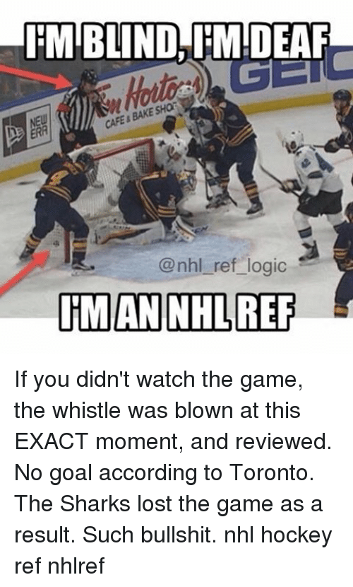 no goal: IEMIBLIND, IMIDEAF  CAFE BAKESHa  @nhl ref logic  ITMAN NHL REF If you didn't watch the game, the whistle was blown at this EXACT moment, and reviewed. No goal according to Toronto. The Sharks lost the game as a result. Such bullshit. nhl hockey ref nhlref