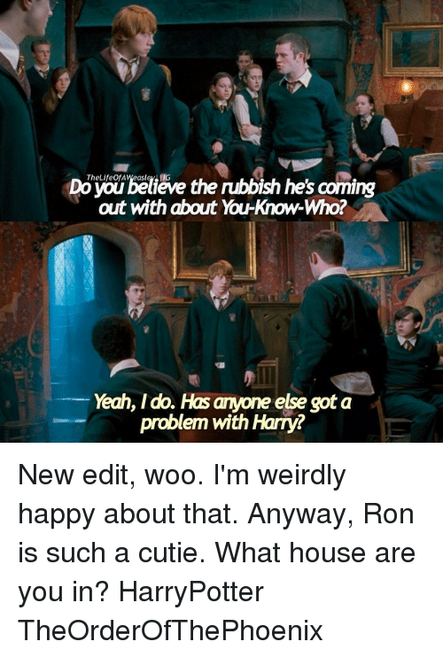 new edition: ieve  the nubbish he's coming  out with about You-Know-Who?  Yeah, I do. Hasanyone else got a  problem with Harry? New edit, woo. I'm weirdly happy about that. Anyway, Ron is such a cutie. What house are you in? HarryPotter TheOrderOfThePhoenix