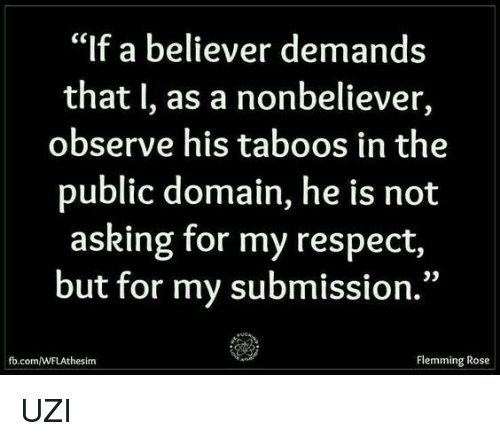 """Submissives: """"If a believer demands  that I, as a nonbeliever,  observe his taboos in the  public domain, he is not  asking for my respect,  but for my submission.""""  Flemming Rose  the sim UZI"""