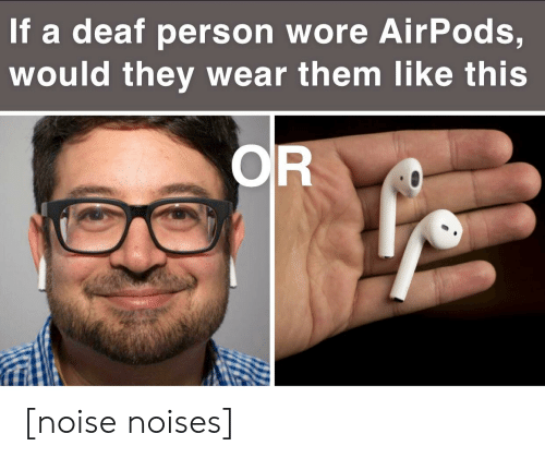 If a Deaf Person Wore AirPods Would They Wear Them Like This