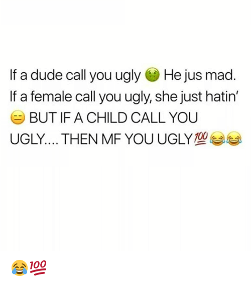 You Ugly: If a dude call you ugly He jus mad  If a female call you ugly, she just hatin'  BUT IF A CHILD CALL YOU  UGLY THEN MF YOU UGLY 😂💯