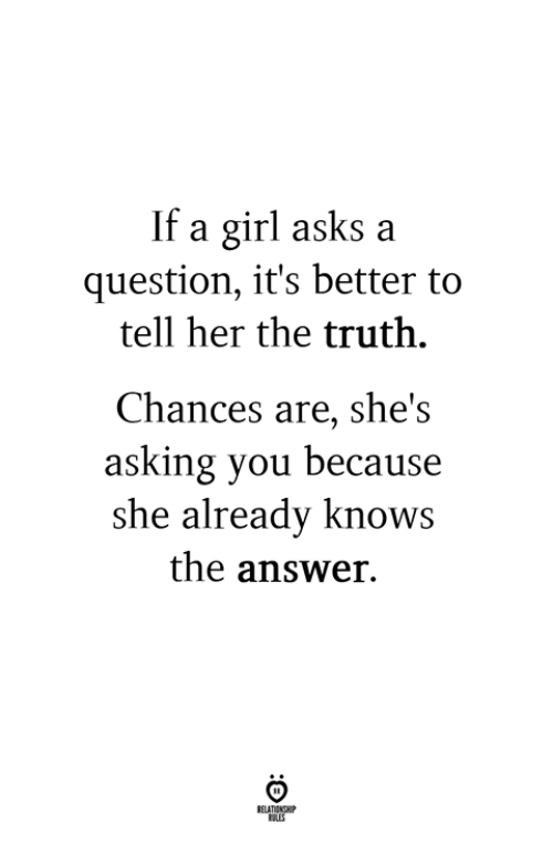 Girl, Truth, and Asking: If a girl asks a  question, it's better to  tell her the truth.  Chances are, she's  asking you because  she already knows  the answer.