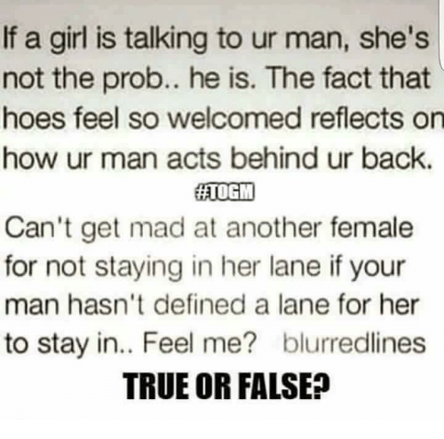 Definately: If a girl is talking to ur man, she's  not the prob.. he is. The fact that  hoes feel so welcomed reflects on  how ur man acts behind ur back.  HATOGIM  Can't get mad at another female  for not staying in her lane if your  man hasn't defined a lane for her  to stay in.. Feel me? blurredlines  TRUE OR FALSE?