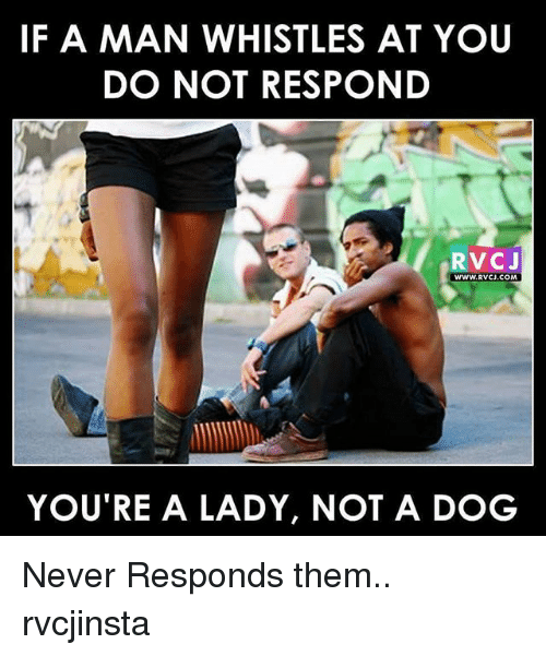 Memes, Never, and 🤖: IF A MAN WHISTLES AT YOU  DO NOT RESPOND  RVC J  WWW. RVCJ.COM  YOU TRE A LADY, NOT A DOG Never Responds them.. rvcjinsta