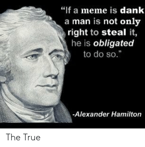 """hamilton: """"If a meme is dank  a man is not only  right to steal it,  he is obligated  to do so.  Alexander Hamilton The True"""