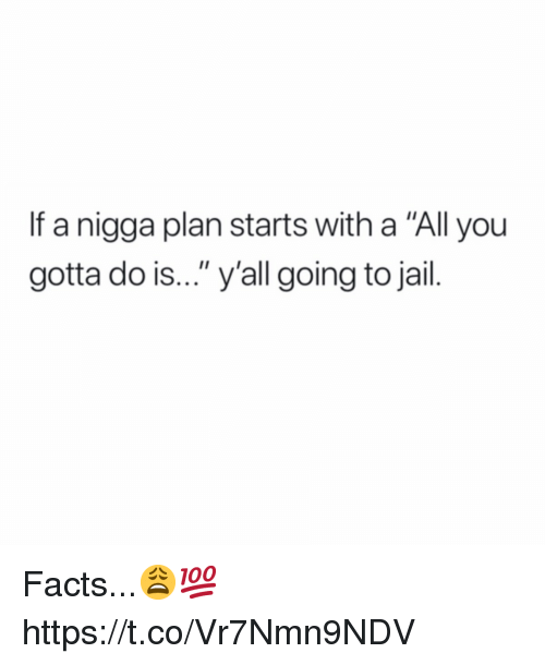 """Going To Jail: If a nigga plan starts with a """"All you  gotta do is..."""" y'all going to jail. Facts...😩💯 https://t.co/Vr7Nmn9NDV"""