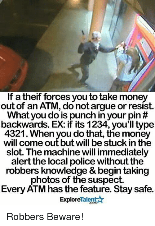 talent explore: If a theif forces you to take money  out of an ATM, donot argue or resist  What you do is punch in your pin  backwards. EX: if its 1234, you'll type  4321. When you do that, the money  will come out but will be stuck in the  slot. The machinewill immediately  alert the local police without the  robbers knowledge & begin taking  photos of the suspect  Every ATM has the feature. Stay safe.  Talent  Explore Robbers Beware!
