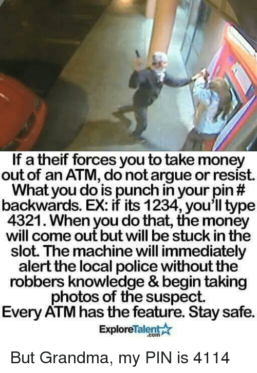 talent explore: If a theif forces you to take money  out of an ATM, do not argue or resist  What you do is punch in your pin  backwards. EX: if its 1234, you'll type  4321. When you do that, the money  will come out but will be stuck in the  slot. The machine will immediately  alert the local police without the  robbers knowledge & begintaking  photos of the suspect.  Every ATM has the feature. Stay safe.  Talent  Explore