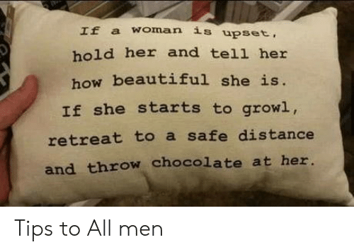 Chocolate: If a woman is upset,  hold her and tell her  how beautiful she is.  If she starts to growl,  retreat to a safe distance  and throw chocolate at her. Tips to All men