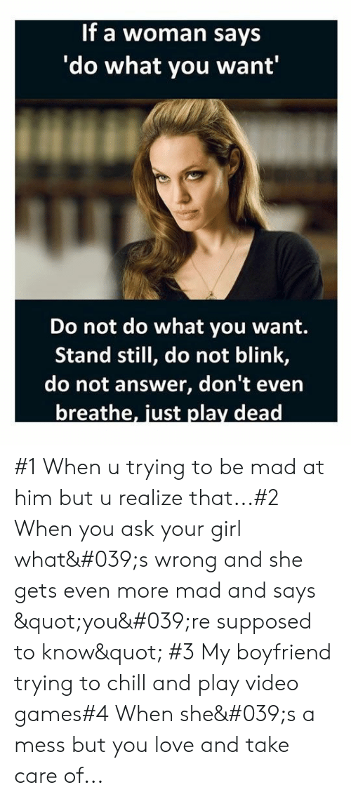 """Quot: If a woman says  'do what you want'  Do not do what you want.  Stand still, do not blink,  do not answer, don't even  breathe, just play dead #1 When u trying to be mad at him but u realize that...#2 When you ask your girl what's wrong and she gets even more mad and says """"you're supposed to know"""" #3 My boyfriend trying to chill and play video games#4 When she's a mess but you love and take care of..."""