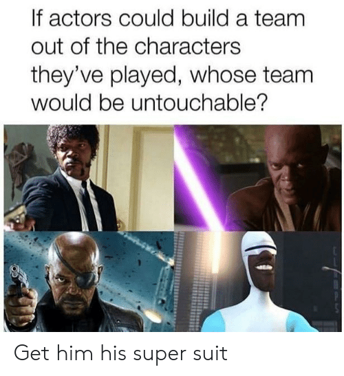 Super, A Team, and Him: If actors could build a team  out of the characters  they've played, whose team  would be untouchable? Get him his super suit