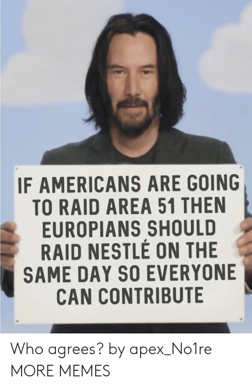 Apex: IF AMERICANS ARE GOING  TO RAID AREA 51 THEN  EUROPIANS SHOULD  RAID NESTLE ON THE  SAME DAY SO EVERYONE  CAN CONTRIBUTE Who agrees? by apex_No1re MORE MEMES