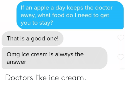Apple, Doctor, and Food: If an apple a day keeps the doctor  away, what food do I need to get  you to stay?  That is a good one!  Omg ice cream is always the  answer Doctors like ice cream.