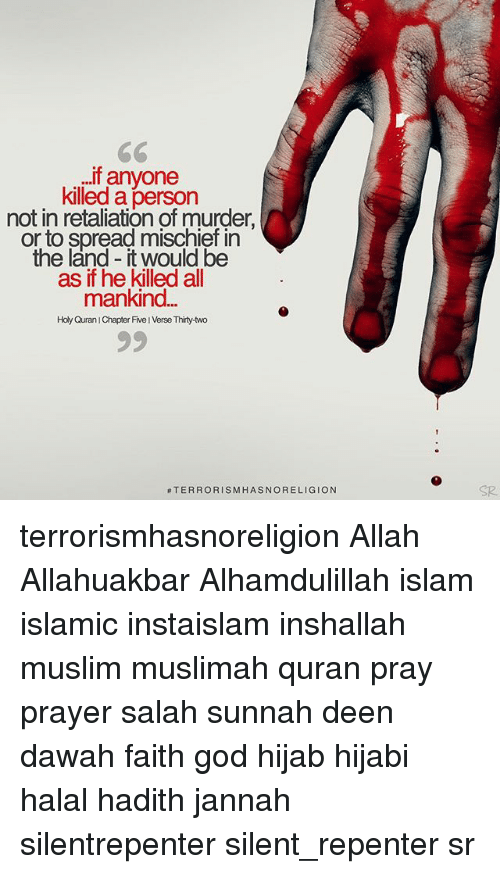 Hijabi: If anyone  killed a  person  not in retaliation of murder.  or to spread mischief in  the land it would be  as if he killed all  mankind  Holy Quran IChapter Five IVerse Thirty-two  TERRORISM HASNORELIGION terrorismhasnoreligion Allah Allahuakbar Alhamdulillah islam islamic instaislam inshallah muslim muslimah quran pray prayer salah sunnah deen dawah faith god hijab hijabi halal hadith jannah silentrepenter silent_repenter sr
