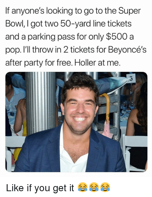 Nfl, Party, and Pop: If anyone's looking to go to the Super  Bowl, I got two 50-yard line tickets  and a parking pass for only $500 a  pop. I'll throw in 2 tickets for Beyoncé's  after party for free. Holler at me. Like if you get it 😂😂😂