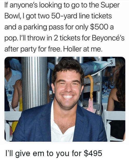 Funny, Party, and Pop: If anyone's looking to go to the Super  Bowl, I got two 50-yard line tickets  and a parking pass for only $500 a  pop. I'll throw in 2 tickets for Beyoncé's  after party for free. Holler at me. I'll give em to you for $495