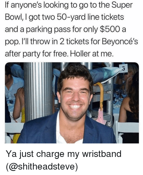 Party, Pop, and Super Bowl: If anyone's looking to go to the Super  Bowl, I got two 50-yard line tickets  and a parking pass for only $500 a  pop. I'll throw in 2 tickets for Beyoncé's  after party for free. Holler at me. Ya just charge my wristband (@shitheadsteve)