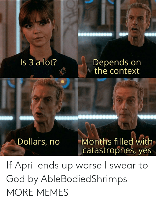 Worse: If April ends up worse I swear to God by AbleBodiedShrimps MORE MEMES