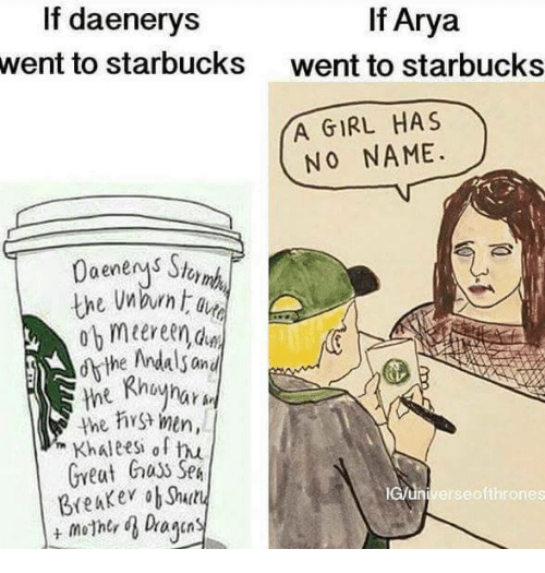 Memes, Starbucks, and Arya: If Arya  If daenerys  went to starbucks  went to starbucks  YA GIRL HAS  NO NAME.  the men,  Khaleesh of hu  Great Guys SpA  lcun Breaker ob Shelly  erse ofthrones
