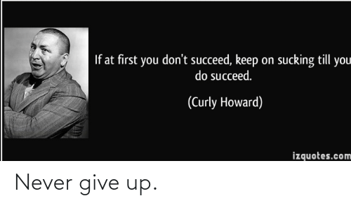 Till: If at first you don't succeed, keep on sucking till you  do succeed.  (Curly Howard)  izquotes.com Never give up.