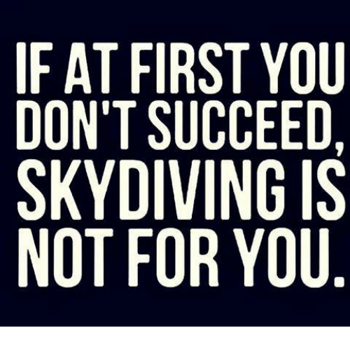 sky diving: IF AT FIRST YOU  DON'T SUCCEED,  SKY DIVING IS  NOT FOR YOU