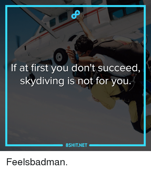 skydive: If at first you don't succeed,  skydiving is not for you.  8 SHIT NET Feelsbadman.