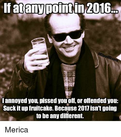 You Suck It: If atany point in 2016  I annoyed you, pissed youoff or offended you:  Suck it up fruitcake. Because 2011 isntgoing  to be any difierent. Merica