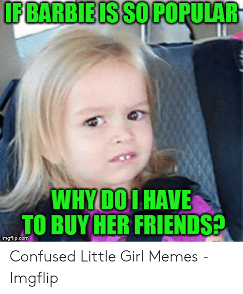 Confused, Friends, and Memes: IF BARBIEIS SO POPULAR  WHYDOIHAVE  TO BUY HER FRIENDS?  imgflip.com Confused Little Girl Memes - Imgflip