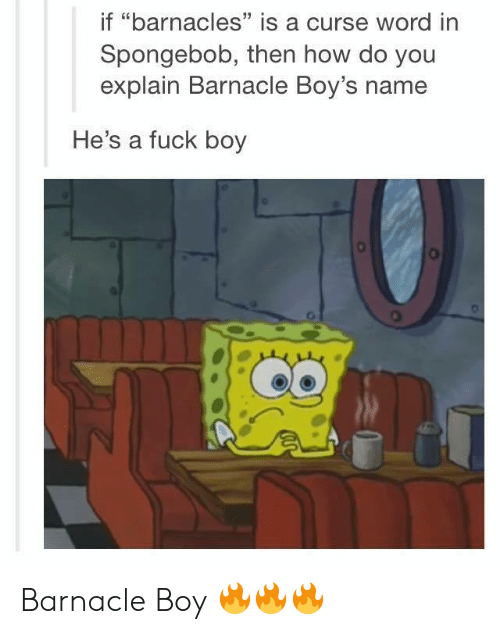 "Curse Word: if ""barnacles"" is a curse word in  Spongebob, then how do you  explain Barnacle Boy's name  13  He's a fuck boy Barnacle Boy 🔥🔥🔥"