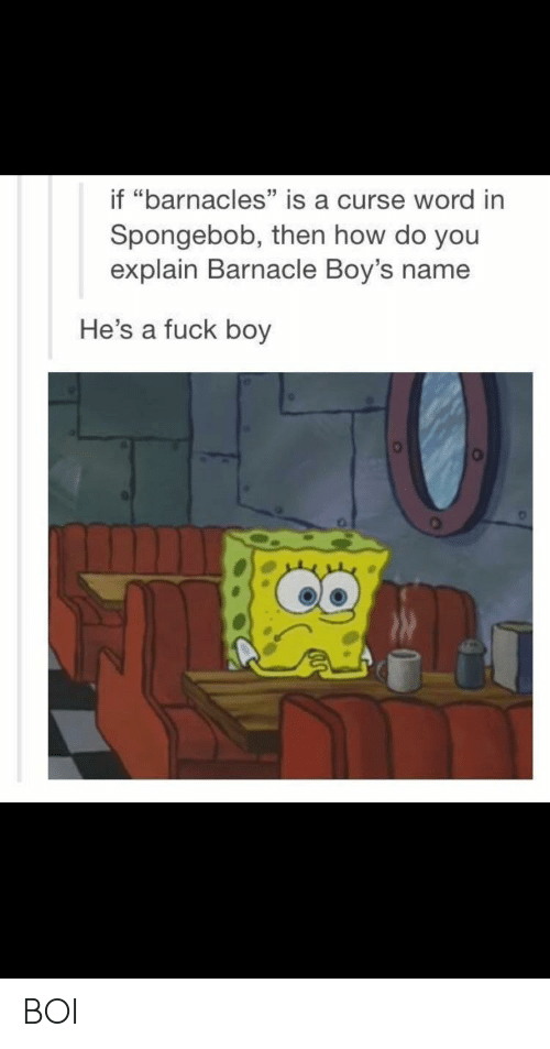 "Curse Word: if ""barnacles"" is a curse word in  Spongebob, then how do you  explain Barnacle Boy's name  He's a fuck boy BOI"