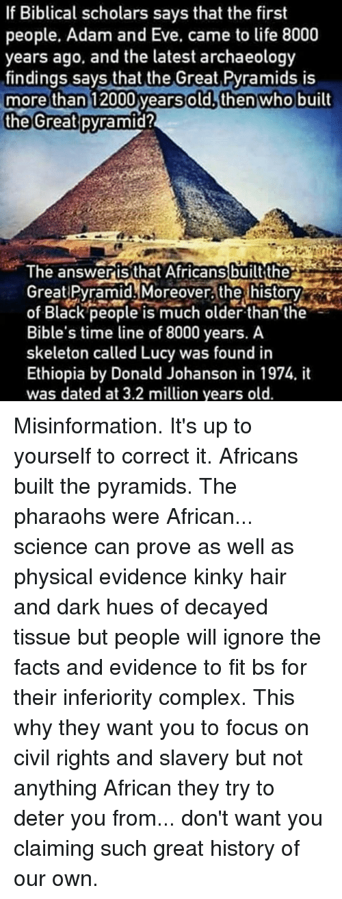 Willed Ignorance: If Biblical scholars says that the first  people. Adam and Eve, came to life 8000  years ago, and the latest archaeology  findings says that the Great Pyramids is  more than  2000 years old, then who built  the Great  pyramid?  The answeris that Africans built the  Great Pyramid. Moreover the history  of Black people is much older than the  Bible's time line of 8000 years. A  skeleton called Lucy was found in  Ethiopia by Donald Johanson in 1974. it  was dated at 3.2 million years old. Misinformation. It's up to yourself to correct it. Africans built the pyramids. The pharaohs were African... science can prove as well as physical evidence kinky hair and dark hues of decayed tissue but people will ignore the facts and evidence to fit bs for their inferiority complex. This why they want you to focus on civil rights and slavery but not anything African they try to deter you from... don't want you claiming such great history of our own.