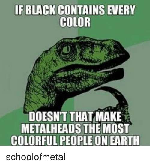 Memes, Black, and Earth: IF BLACK CONTAINS EVERY  COLOR  DOESNT THAT MAKE  METALHEADS THE MOST  COLORFUL PEOPLE ON EARTH schoolofmetal