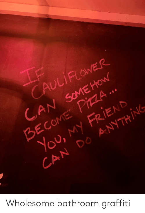 Do Anything: If  CAULIFLOWER  CAN SOMEHOW  BECOME PIZZA ..  You, my FRIEND  CAN DO ANYTHING Wholesome bathroom graffiti