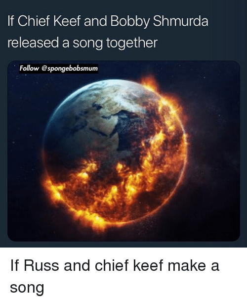 Keef: If Chief Keef and Bobby Shmurda  released a song together  Follow @spongebobsmum If Russ and chief keef make a song